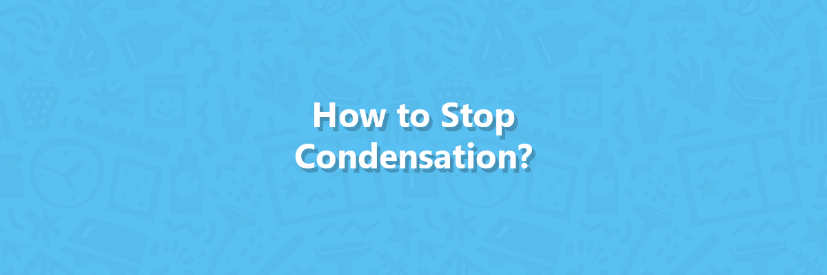 how to stop condensation